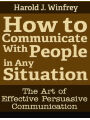 How to Communicate With People in Any Situation: The Art of Effective Persuasive Communication
