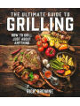 Ultimate Guide to Grilling: How to Grill Just about Anything